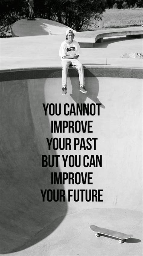 You cannot improve your past but you can improve your